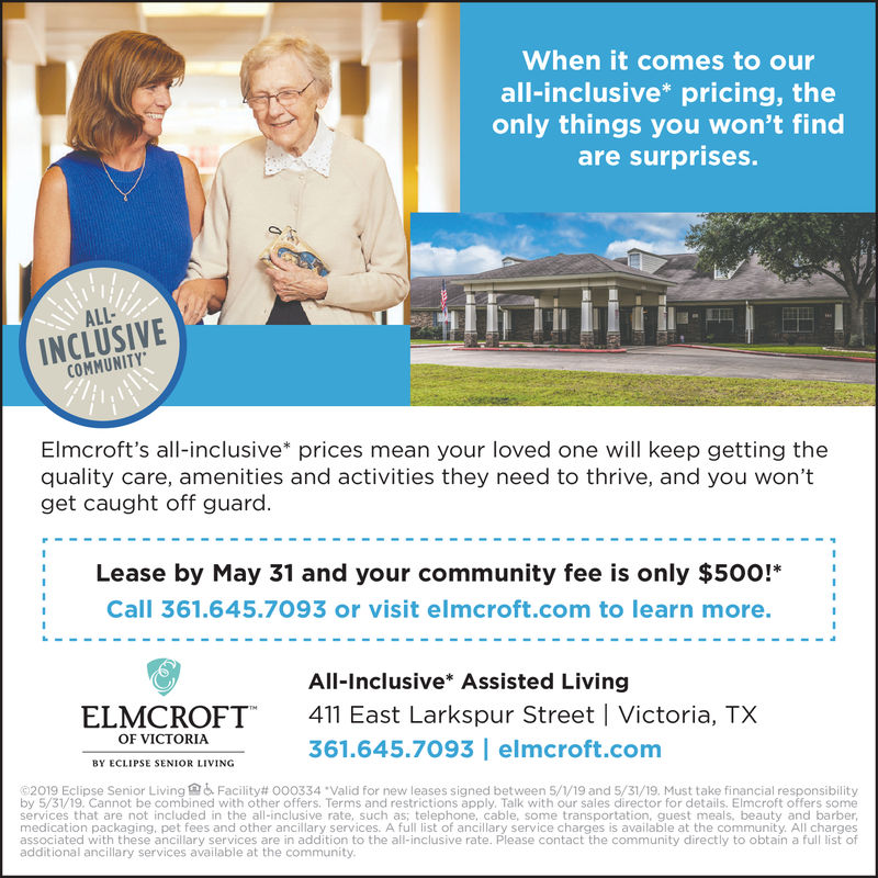 When it comes to ourall-inclusive* pricing, theonly things you won't findare surprises.ALL-INCLUSIVECOMMUNITYElmcroft's all-inclusive* prices mean your loved one will keep getting thequality care, amenities and activities they need to thrive, and you won'tget caught off guard.Lease by May 31 and your community fee is only $500!*Call 361.645.7093 or visit elmcroft.com to learn more.All-Inclusive* Assisted LivingELMCROFT411 East Larkspur Street I Victoria, TXOF VICTORIA361.645.7093 elmcroft.comBY ECLIPSE SENIOR LIVING62019 Eclipse Senior Living& Facility# 000334·Valid for new leases signed between 5//19 and 5/31/19. Must take inancial responsibilityby 5/31/19. Cannot be combined with other offers. Terms and restrictions apply, Talk with our sales director for details. Elmcroft offers someservices that are not included in the all-inclusive rate, such as; telephone, cable, some transportation, guest meals, beauty and barber,medication packaging, pet fees and other ancillary services. A full list of ancillary service charges is available at the community. All chargesassociated with these ancillary services are in addition to the all-inclusive rate. Please contact the community directly to obtain a full list ofadditional ancillary services available at the community When it comes to our all-inclusive* pricing, the only things you won't find are surprises. ALL- INCLUSIVE COMMUNITY Elmcroft's all-inclusive* prices mean your loved one will keep getting the quality care, amenities and activities they need to thrive, and you won't get caught off guard. Lease by May 31 and your community fee is only $500!* Call 361.645.7093 or visit elmcroft.com to learn more. All-Inclusive* Assisted Living ELMCROFT 411 East Larkspur Street I Victoria, TX OF VICTORIA 361.645.7093 elmcroft.com BY ECLIPSE SENIOR LIVING 62019 Eclipse Senior Living  & Facility # 000334 · Valid for new leases signed between 5 // 19 and 5/31/19 . Must take inancial responsibility by 5/31/19. Cannot be combined with o