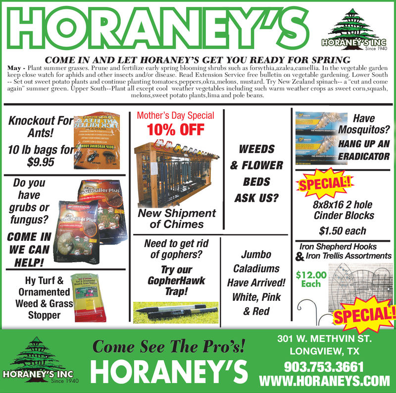 """HORANEYSHORANEYSSince 1940COME IN AND LET HORANEY'S GET YOU READY FOR SPRINGMay Plant summer grasses. Prune and fertilize early spring blooming shrubs such as forsythia azalea,camellia. In the vegetable gardenkeep close watch for aphids and other insects and/or disease. Read Extension Service free bulletin on vegetable gardening, Lower SouthSet out sweet potato plants and continue planting tomatoes.peppers,okra,melons, mustard. Try New Zealand spinach--a cut and conagain"""" summer green. Upper South-Plant all excepto eher vegetables including such warm weather crops as sweet corn,squashmelons,sweet potato plants,lima and pole beansMother's Day Special10% OFFHaveMosquitos?HANG UP ANERADICATORKnockout ForAnts!10 lb bags foWEEDS& FLOWER$9.95BEDS SPECIALIASK US?Do youhavegrubs orfungus?COME INWE CANHELP!Killer Plus8x8x16 2 holeCinder Blocks$1.50 eachNew Shipmentof ChimesuSNeed to get ridof gophers?Try ourIron Shepherd HooksJumbo &Iron Trellis AssortmentsCaladiums$12.00GopherHawk Have Arrived! EachHy Turf &OrnamentedWeed & GrassStopperTrap!White, Pinlk& RedSPECIAL!Come See The Pros! B LONGVIEW TC301 W. METHVIN ST.LONGVIEW, TX903.753.3661WWW.HORANEYS.COMCome See The Pro'sHORANEY'S INC HORANEYS HORANEYS Since 1940 COME IN AND LET HORANEY'S GET YOU READY FOR SPRING May Plant summer grasses. Prune and fertilize early spring blooming shrubs such as forsythia azalea,camellia. In the vegetable garden keep close watch for aphids and other insects and/or disease. Read Extension Service free bulletin on vegetable gardening, Lower South Set out sweet potato plants and continue planting tomatoes.peppers,okra,melons, mustard. Try New Zealand spinach--a cut and con again"""" summer green. Upper South-Plant all excepto eher vegetables including such warm weather crops as sweet corn,squash melons,sweet potato plants,lima and pole beans Mother's Day Special 10 % OFF Have Mosquitos? HANG UP AN ERADICATOR Knockout For Ants ! 10 lb bags fo WEEDS & FLOWER $9.95 BEDS SPECIALI ASK US? Do you have g"""