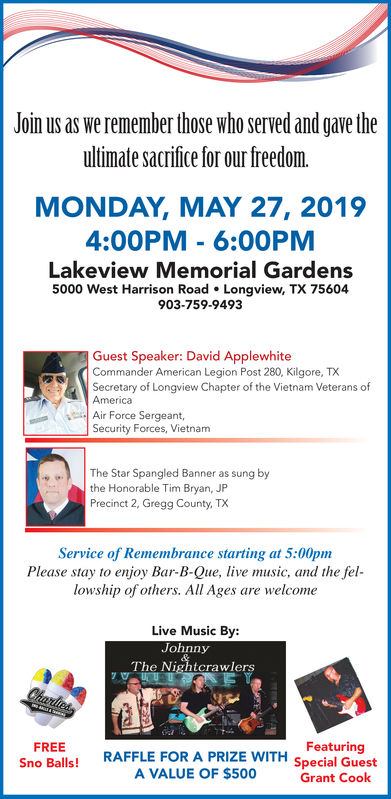 Join us as we remember those who served and gave theultimate sacrifice for our freedom.MONDAY, MAY 27, 20194:00PM 6:00PMLakeview Memorial Gardens5000 West Harrison Road Longview, TX 75604903-759-9493Guest Speaker: David ApplewhiteCommander American Legion Post 280, Kilgore, TXSecretary of Longview Chapter of the Vietnam Veterans ofAmericaAir Force Sergeant,Security Forces, VietnameThe Star Spangled Banner as sung bythe Honorable Tim Bryan, JPPrecinct 2, Gregg County, TXService of Remembrance starting at 5:00pmPlease stay to enjoy Bar-B-Que, live music, and the fellowship of others. All Ages are welcomeLive Music By:nnyThe NightcrawleFeaturingFREESno Balls! RAFFLE FOR A PRIZE WITH special GuestA VALUE OF $500Grant Cook Join us as we remember those who served and gave the ultimate sacrifice for our freedom. MONDAY, MAY 27, 2019 4:00PM 6:00PM Lakeview Memorial Gardens 5000 West Harrison Road Longview, TX 75604 903-759-9493 Guest Speaker: David Applewhite Commander American Legion Post 280, Kilgore, TX Secretary of Longview Chapter of the Vietnam Veterans of America Air Force Sergeant, Security Forces, Vietnam eThe Star Spangled Banner as sung by the Honorable Tim Bryan, JP Precinct 2, Gregg County, TX Service of Remembrance starting at 5:00pm Please stay to enjoy Bar-B-Que, live music, and the fel lowship of others. All Ages are welcome Live Music By: nny The Nightcrawle Featuring FREE Sno Balls! RAFFLE FOR A PRIZE WITH special Guest A VALUE OF $500 Grant Cook