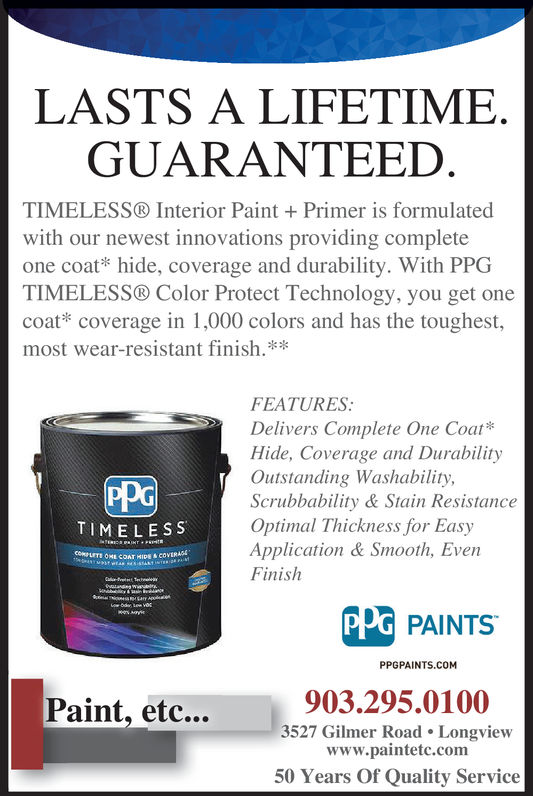 LASTS A LIFETIMEGUARANTEED.TIMELESS® Interior Paint + Primer is formulatedwith our newest innovations providing completeone coat* hide, coverage and durability. With PPGTIMELESS® Color Protect Technology, you get onecoat coverage in 1,000 colors and has the toughest,most wear-resistant finish.*FEATURESlivers Complete One Coat*Hide, Coverage and DurabilityOutstanding Washability,Scrubbability & Stain ResistanceOptimal Thickness for EasyApplication & Smooth, EvenFinishPPcTIMELESSPPG PAINTSPPGPAINTS.COM903.295.0100Paint, etc..3527 Gilmer Road. Longviewwww.paintetc.com50 Years Of Quality Service LASTS A LIFETIME GUARANTEED. TIMELESS® Interior Paint + Primer is formulated with our newest innovations providing complete one coat* hide, coverage and durability. With PPG TIMELESS® Color Protect Technology, you get one coat coverage in 1,000 colors and has the toughest, most wear-resistant finish.* FEATURES livers Complete One Coat* Hide, Coverage and Durability Outstanding Washability, Scrubbability & Stain Resistance Optimal Thickness for Easy Application & Smooth, Even Finish PPc TIMELESS PPG PAINTS PPGPAINTS.COM 903.295.0100 Paint, etc.. 3527 Gilmer Road. Longview www.paintetc.com 50 Years Of Quality Service