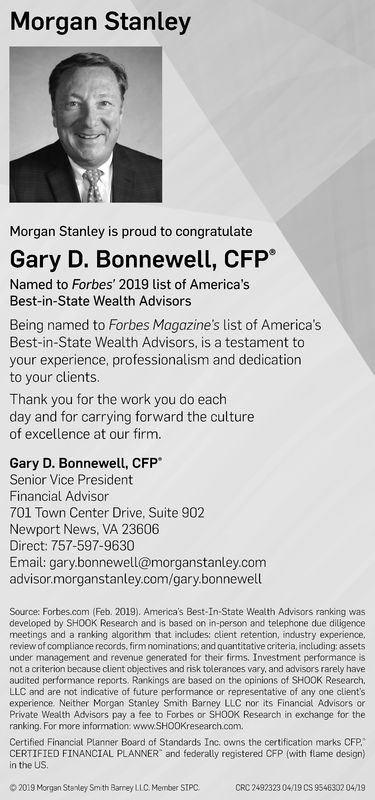 Morgan StanleyMorgan Stanley is proud to congratulateGary D. Bonnewell, CFP*Named to Forbes' 2019 list of America'sBest-in-State Wealth AdvisorsBeing named to Forbes Magazine's list of America'sBest-in-State Wealth Advisors, is a testament toyour experience, professionalism and dedicationto your clients.Thank you for the work you do eachday and for carrying forward the cultureof excellence at our firm.Gary D. Bonnewell, CFPSenior Vice PresidentFinancial Advisor701 Town Center Drive, Suite 902Newport News, VA 23606Direct: 757-597-9630Email: gary.bonnewell@morganstanley.comadvisor.morganstanley.com/gary.bonnewellSource: Forbes.com (Feb. 2019). America's Best-In-State Wealth Advisors ranking wasdeveloped by SHOOK Research and is based on in-person and telephone due diligencemeetings and a ranking algorithm that includes: client retention, industry experiencereview of compliance records, firm nominations: and quantitative criteria, including:assetsunder management and revenue generated for their firms. Investment performance isnot a criterion because client objectives and risk tolerances vary, and advisors rarely haveaudited performance reports. Rankings are based on the opinions of SHOOK Research,LLC and are not indicative of future performance or representative of any one client'sexperience. Neither Morgan Stanley Smith Barney LLC nor its Financial Advisors orPrivate Wealth Advisors pay a fee to Forbes or SHOOK Research in exchange for theranking. For more information: www.SH00Kresearch.com.Certified Financial Planner Board of Standards Inc. owns the certification marks CFPCERTIFIED FINANCIAL PLANNER and federally registered CFP (with flame design)in the US2019 Morgan Stan ey Snth Barrey LLC, Member SIPCCRC 2492323 04/19 CS 9546302 0419 Morgan Stanley Morgan Stanley is proud to congratulate Gary D. Bonnewell, CFP* Named to Forbes' 2019 list of America's Best-in-State Wealth Advisors Being named to Forbes Magazine's list of America's Best-in-State Wealth Advisors, is a testament to your experience, professionalism and dedication to your clients. Thank you for the work you do each day and for carrying forward the culture of excellence at our firm. Gary D. Bonnewell, CFP Senior Vice President Financial Advisor 701 Town Center Drive, Suite 902 Newport News, VA 23606 Direct: 757-597-9630 Email: gary.bonnewell@morganstanley.com advisor.morganstanley.com/gary.bonnewell Source: Forbes.com (Feb. 2019). America's Best-In-State Wealth Advisors ranking was developed by SHOOK Research and is based on in-person and telephone due diligence meetings and a ranking algorithm that includes: client retention, industry experience review of compliance records, firm nominations: and quantitative criteria, including:assets under management and revenue generated for their firms. Investment performance is not a criterion because client objectives and risk tolerances vary, and advisors rarely have audited performance reports. Rankings are based on the opinions of SHOOK Research, LLC and are not indicative of future performance or representative of any one client's experience. Neither Morgan Stanley Smith Barney LLC nor its Financial Advisors or Private Wealth Advisors pay a fee to Forbes or SHOOK Research in exchange for the ranking. For more information: www.SH00Kresearch.com. Certified Financial Planner Board of Standards Inc. owns the certification marks CFP CERTIFIED FINANCIAL PLANNER and federally registered CFP (with flame design) in the US 2019 Morgan Stan ey Snth Barrey LLC , Member SIPC CRC 2492323 04/19 CS 9546302 0419
