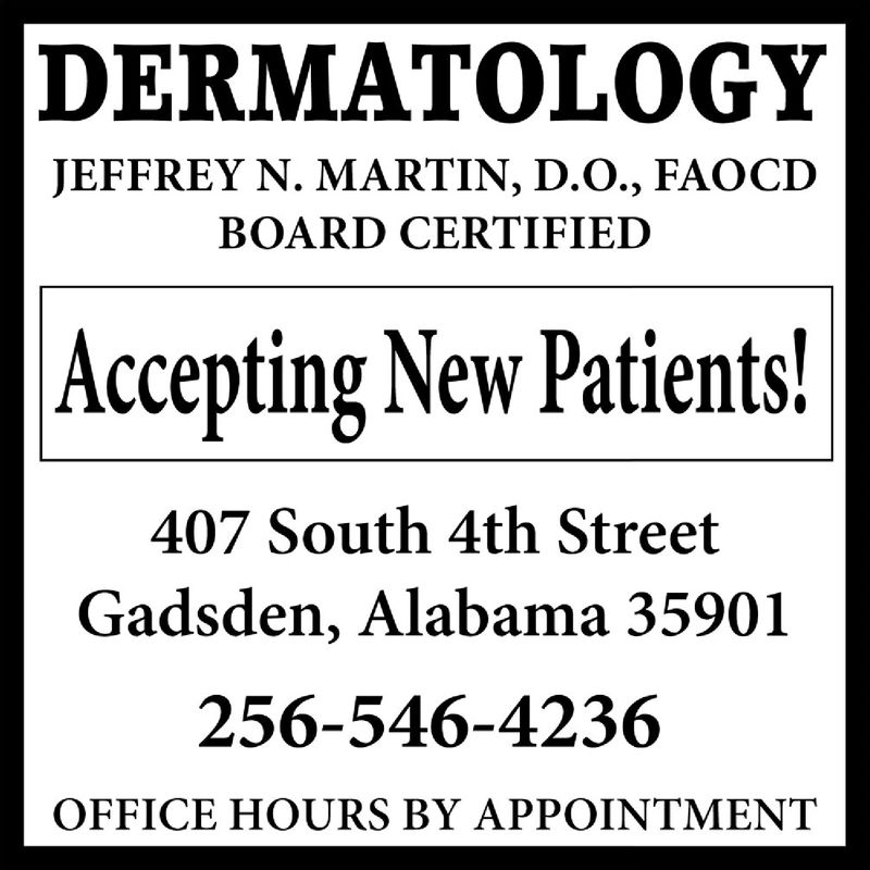 DERMATOLOGYJEFFREY N. MARTIN, D.O., FAOCDBOARD CERTIFIEDAccepting New Patients!407 South 4th StreetGadsden, Alabama 35901256-546-4236OFFICE HOURS BY APPOINTMENT