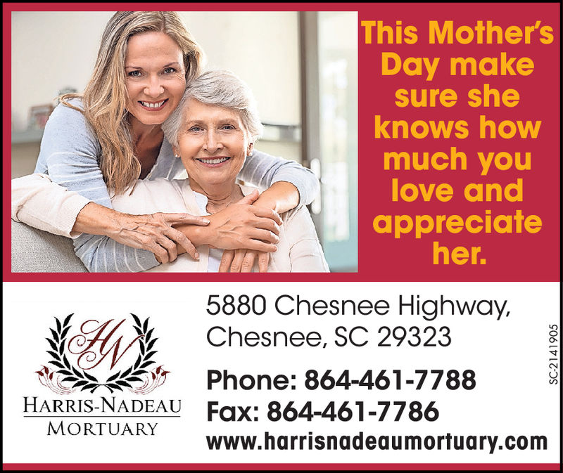 This Mother'sDay makesure sheknows howmuch youlove andappreciafeher.5880 Chesnee Highway.Chesnee, SC 29323Phone: 864-461-7788HARRIS-NADEAU Fax: 864-461-7786MORTUARYwww.harrisnadeaumortuary.com This Mother's Day make sure she knows how much you love and appreciafe her. 5880 Chesnee Highway. Chesnee, SC 29323 Phone: 864-461-7788 HARRIS-NADEAU Fax: 864-461-7786 MORTUARY www.harrisnadeaumortuary.com