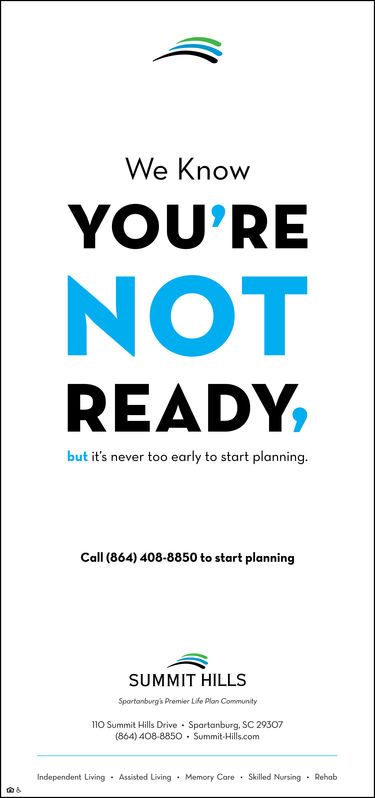We KnowYOU'RENOTREADY,but it's never too early to start planningCall (864) 408-8850 to start planningSUMMIT HILLSSportonbwrg's Premier Life Plon Community110 Summit Hills Drive Spartanburg. SC 29307(864) 408-8850 Summit-Hills.comIndependent Living Assisted Living Memory Care Skilled Nursing Rehob