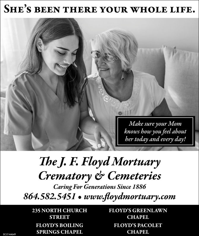 SHE'S BEEN THERE YOUR WHOLE LIFE.Make sure your Momknows how you feel abouther today and every day!The J. F. Floyd MortuaryCrematory e& CemeteriesCaring For Generations Since 1886864.582.5451» www.loydmortuary.com2FLOYD'S GREENLAWNCHAPELFLOYD'S PACOLETCHAPEI235 NORTH CHURCHSTREETFLOYD'S BOILINGSPRINGS CHAPELSC-2144649 SHE'S BEEN THERE YOUR WHOLE LIFE. Make sure your Mom knows how you feel about her today and every day! The J. F. Floyd Mortuary Crematory e& Cemeteries Caring For Generations Since 1886 864.582.5451 » www.loydmortuary.com2 FLOYD'S GREENLAWN CHAPEL FLOYD'S PACOLET CHAPEI 235 NORTH CHURCH STREET FLOYD'S BOILING SPRINGS CHAPEL SC-2144649