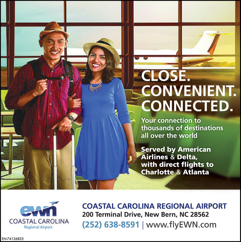 CLOSE.CONVENIENT.CONNECTED.Your connection tothousands of destinationsall over the worldServed by AmericanAirlines & Delta,with direct flights toCharlotte & AtlantaCOASTAL CAROLINA REGIONAL AIRPORT200 Terminal Drive, New Bern, NC 28562(252) 638-8591 www.flyEWN.comCOASTAL CAROLINARegional AirportEN74126825