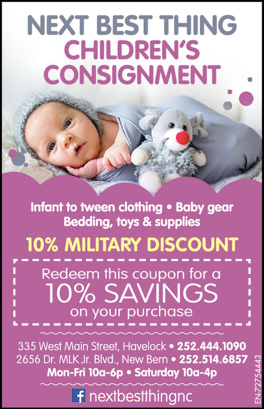 NEXT BEST THINGCHILDREN'SCONSIGNMENTInfant to tween clothing Baby gearBedding, toys & supplies10% MILITARY DISCOUNTRedeem this coupon for aon your purchase  10% SAVINGS  335 West Main Street, Havelock 252.444.10902656 Dr. MLK Jr. Blvd., New Bern 252.514.6857 NMon-Fri 10a-6p . Saturday 10a-4pf nextbestthingnc