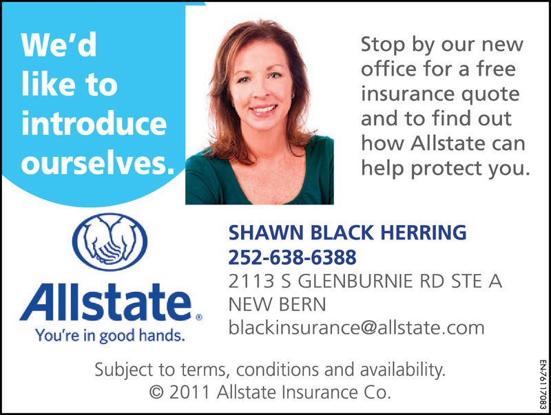 We'dlike tointroduceourselves.Stop by our newoffice for a freeinsurance quoteand to find outhow Allstate carnhelp protect you.SHAWN BLACK HERRING252-638-63882113 S GLENBURNIE RD STE ANEW BERNblackinsurance@allstate.comYou're in good hands.Subject to terms, conditions and availability© 2011 Allstate Insurance Co