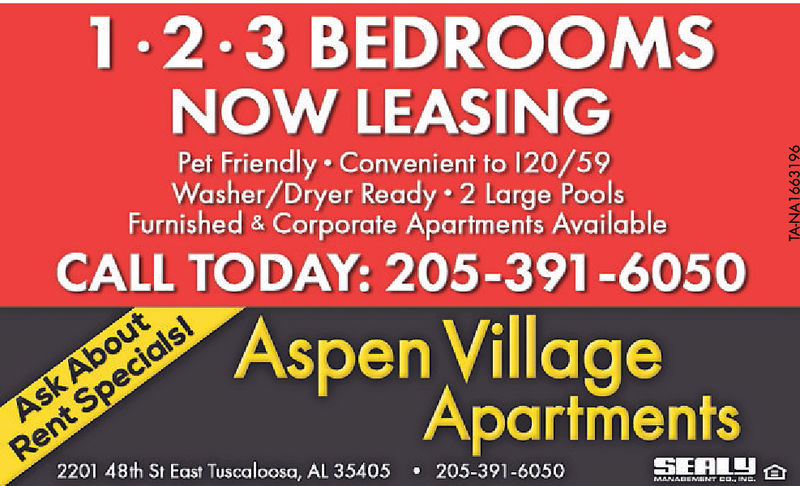 1.2.3 BEDROOMSNOW LEASINGPet Friendly Convenient to 120/59Washer/Dryer Ready 2 Large PoolsFurnished & Corporate Apartments AvailableCALL TODAY: 205-391-6050Aspen VillageApartments2201 48th St East Tuscaloosa, AL 35405 205-391-6050SEALS