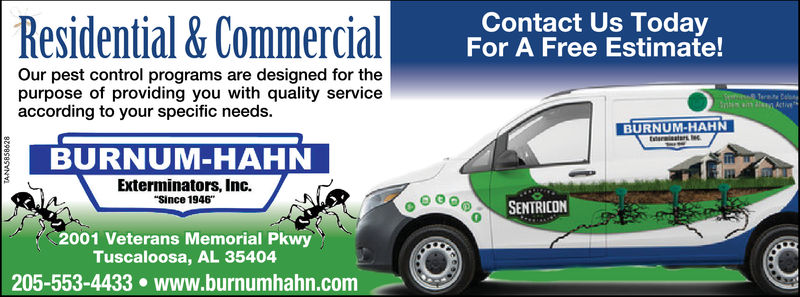 "Residential& CommercialContact Us TodayFor A Free Estimate!Our pest control programs are designed for thepurpose of providing you with quality serviceaccording to your specific needs.BURNUM-HAHNBURNUM-HAHNanExterminators, Inc.Since 1946""SENTRICON02001 Veterans Memorial PkwyTuscaloosa, AL 35404205-553-4433 www.burnumhahn.com"