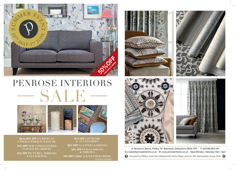 2.PENROSE INTERIORSWOSALE15% OFF GIFTVARE& ACCESSORIES25% OFF SCATTER CI sHIONS15% OFF FUFI CI SIlIONS& THROWS10% OFF F ABRIC & w Al.I.A PER ORDERSUp to 50% OFF EX DISI'lAYUPHOLSTERED FURNITERE15% OFF NEW l'I lol .STH:REI)FURNITURE ONDERS15% OFF PICTI RES, MIHIORSNI) 1.1GHTINGA: Broome's Barns, Pilsley, Nr. Bakewell, Derbyshire DE4S 1PF T: (01246) 583 444E: p-salos@penroseinteriors.co.u W:www.penroseinteniors.cou Open Monday Saturday 10am 5pmfLocated in Pilsley near the Chatsarorth Farnm Sbop, ext to The Devonshire Arms Pub. 2. PENROSE INTERIORSWO SALE  15 % OFF GIFTVARE & ACCESSORIES 25 % OFF SCATTER CI sHIONS 15 % OFF FUFI CI SIlIONS & THROWS 10 % OFF F ABRIC & w Al.I.A PER ORDERS Up to 50 % OFF EX DISI'lAY UPHOLSTERED FURNITERE 15 % OFF NEW l' I lol .STH : REI ) FURNITURE ONDERS 15 % OFF PICTI RES , MIHIORS  NI ) 1.1GHTING A: Broome's Barns, Pilsley, Nr. Bakewell, Derbyshire DE4S 1PF T: (01246) 583 444 E: p-salos@penroseinteriors.co.u W:www.penroseinteniors.cou Open Monday Saturday 10am 5pm f Located in Pilsley near the Chatsarorth Farnm Sbop, ext to The Devonshire Arms Pub.