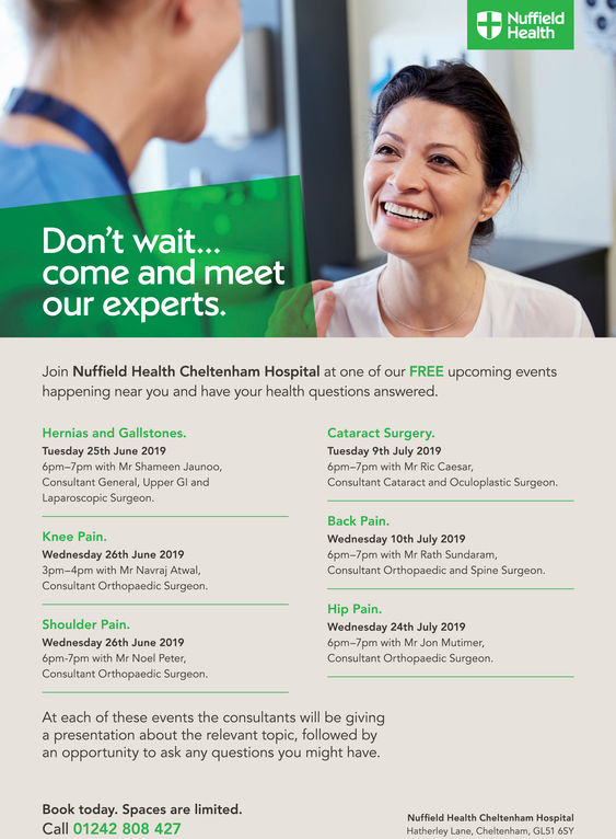 NuffieldHealthDon't wait...come and meetour experts.Join Nuffield Health Cheltenham Hospital at one of our FREE upcoming eventshappening near you and have your health questions answerecd.Hernias and Gallstones.Tuesday 25th June 20196pm-7pm with Mr Shameen Jaunoo,Consultant General, Upper Gl andLaparoscopic Surgeon.Cataract Surgery.Tuesday 9th July 20196pm-7pm with Mr Ric Caesar,Consultant Cataract and Oculoplastic Surgeon.Back Pain.Wednesday 10th July 20196pm-7pm with Mr Rath Sundaram,Consultant Orthopaedic and Spine Surgeon.Knee Pain.Wednesday 26th June 20193pm-4pm with Mr Navraj Atwal,Consultant Orthopaedic Surgeon.Hip Pain.Wednesday 24th July 20196pm-7pm with Mr Jon Mutimer,Consultant Orthopaedic Surgeon,Shoulder Pain.Wednesday 26th June 20196pm-7pm with Mr Noel PeterConsultant Orthopaedic Surgeon.At each of these events the consultants will be givinga presentation about the relevant topic, followed byan opportunity to ask any questions you might have.Book today. Spaces are limited.Call 01242 808 427Nuffield Health Cheltenham HospitalHatherley Lane, Cheltenham, GL51 6SY Nuffield Health Don't wait... come and meet our experts. Join Nuffield Health Cheltenham Hospital at one of our FREE upcoming events happening near you and have your health questions answerecd. Hernias and Gallstones. Tuesday 25th June 2019 6pm-7pm with Mr Shameen Jaunoo, Consultant General, Upper Gl and Laparoscopic Surgeon. Cataract Surgery. Tuesday 9th July 2019 6pm-7pm with Mr Ric Caesar, Consultant Cataract and Oculoplastic Surgeon. Back Pain. Wednesday 10th July 2019 6pm-7pm with Mr Rath Sundaram, Consultant Orthopaedic and Spine Surgeon. Knee Pain. Wednesday 26th June 2019 3pm-4pm with Mr Navraj Atwal, Consultant Orthopaedic Surgeon. Hip Pain. Wednesday 24th July 2019 6pm-7pm with Mr Jon Mutimer, Consultant Orthopaedic Surgeon, Shoulder Pain. Wednesday 26th June 2019 6pm-7pm with Mr Noel Peter Consultant Orthopaedic Surgeon. At each of these events the consultants will be giving a presentat
