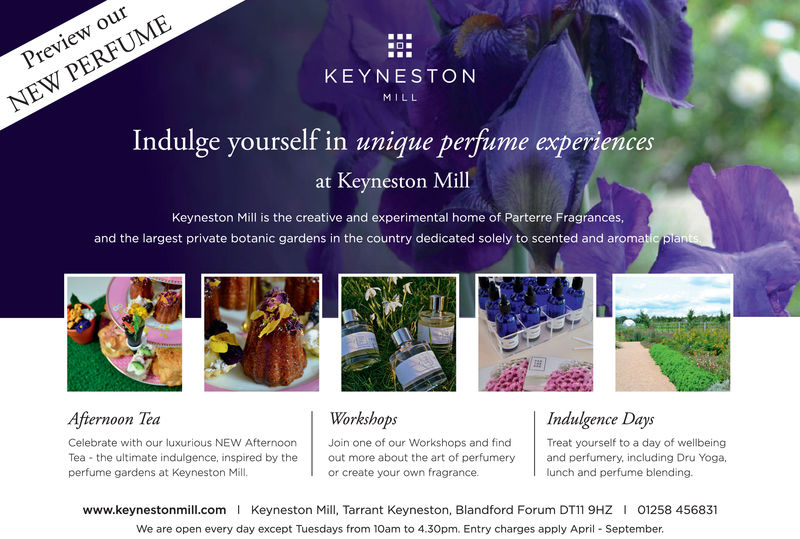 ourPreviewKEYNESTONNEW PERFUMEMILLIndulge yourself in unique perfume experiencesat Keyneston MillKeyneston Mill is the creative and experimental home of Parterre Fragrances,and the largest private botanic gardens in the country dedicated solely to scented and aromAfternoon TeaWorkshopsCelebrate with our luxurious NEW AfternoonJoin one of our Workshops and find Treat yourself to a day of wellbeingIndulgence DaysTea the ultimate indulgence, inspired by the out more about the art of perfumeryand perfumery, including Dru Yoga,or create your own fragrance.www.keynestonmill.com Keyneston Mll, Tarrant Keyneston, Blandford Forum DT11 9HZ 01258 456831We are open every day except Tuesdays from 10am to 4.30pm. Entry charges apply April September.perfume gardens at Keyneston Mill.lunch and perfume blending.