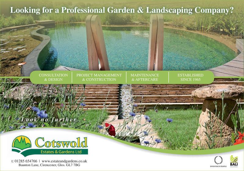 Looking for a Professional Garden & Landscaping Company?CONSULTATION   PROJECT MANAGEMENT   MAINTENANCE& CONSTRUCTIONESTABLISHEDSINCE 1965& AFTERCARE& DESIGNLo oK nofurther.CotswoldEstates & Gardens Ltdt: 01285 654766 I www.estateandgardens.co.ukBaunton Lane, Cirencester, Glos. GL7 7BGBALI Looking for a Professional Garden & Landscaping Company? CONSULTATION   PROJECT MANAGEMENT   MAINTENANCE & CONSTRUCTION ESTABLISHED SINCE 1965 & AFTERCARE & DESIGN Lo oK nofurther. Cotswold Estates & Gardens Ltd t: 01285 654766 I www.estateandgardens.co.uk Baunton Lane, Cirencester, Glos. GL7 7BG BALI