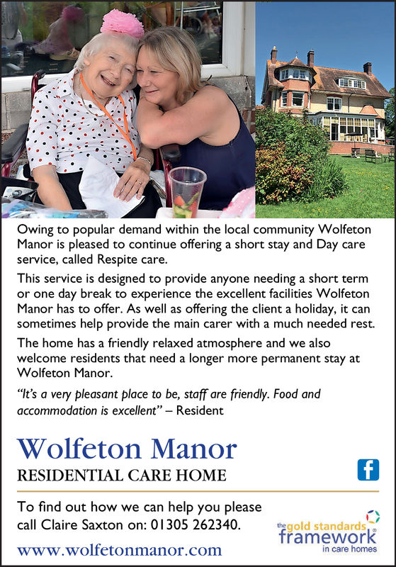 """Owing to popular demand within the local community WolfetonManor is pleased to continue offering a short stay and Day careservice, called Respite care.This service is designed to provide anyone needing a short termor one day break to experience the excellent facilities WolfetonManor has to offer. As well as offering the client a holiday, it cansometimes help provide the main carer with a much needed rest.The home has a friendly relaxed atmosphere and we alsowelcome residents that need a longer more permanent stay atWolfeton Manor.""""It's a very pleasant place to be, staff are friendly. Food andaccommodation is excellent"""" - ResidentWolfeton ManorRESIDENTIAL CARE HOMETo find out how we can help you pleasecall Claire Saxton on: 01305 262340.tegold standardsframeworkin care homeswww.wolfetonmanor.com Owing to popular demand within the local community Wolfeton Manor is pleased to continue offering a short stay and Day care service, called Respite care. This service is designed to provide anyone needing a short term or one day break to experience the excellent facilities Wolfeton Manor has to offer. As well as offering the client a holiday, it can sometimes help provide the main carer with a much needed rest. The home has a friendly relaxed atmosphere and we also welcome residents that need a longer more permanent stay at Wolfeton Manor. """"It's a very pleasant place to be, staff are friendly. Food and accommodation is excellent"""" - Resident Wolfeton Manor RESIDENTIAL CARE HOME To find out how we can help you please call Claire Saxton on: 01305 262340. tegold standards framework in care homes www.wolfetonmanor.com"""