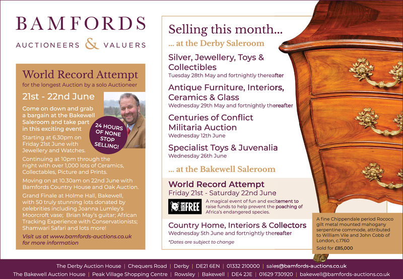 BAMFORDS Selling this month..AUCTIONEERS VALUERSat the Derby SaleroomSilver, Jewellery, Toys &CollectiblesTuesday 28th May and fortnightly thereafterWorld Record Attemptfor the longest Auction by a solo AuctioneerAntique Furniture, Interiors,Ceramics & GlassWednesday 29th May and fortnightly thereafter21st 22nd JuneCome on down and graba bargain at the BakewellSaleroom and take partin this exciting eventOFCenturies of ConflictMilitaria AuctionWednesday 12th JuneStarting at 6.30pm onFriday 21st June withJewellery and Watches.STOPSELLING!Specialist Toys & JuvenaliaWednesday 26th JuneContinuing at 10pm through thenight with over 1,000 lots of CeramicsCollectables, Picture and PrintsMoving on at 10.30am on 22nd June withBamfords Country House and Oak Auction.Grand Finale at Holme Hall, Bakewell,with 50 truly stunning lots donated bycelebrities including Joanna Lumley'sMoorcroft vase; Brian May's guitar; AfricanTracking Experience with ConservationistsShamwari Safari and lots morelVisit us at www.bamfords-auctions.co.ukfor more information. at the Bakewell SaleroomWorld Record AttemptFriday 21st -Saturday 22nd JuneA magical event of fun and excitement toraise funds to help prevent the poaching ofAfrica's endangered speciesEFREEA fine Chippendale period Rococogilt metal mounted mahoganyserpentine commode, attributedto William Vile and John Cobb ofCountry Home, Interiors & CollectorsWednesday 5th June and fortnightly thereafterDates are subject to changeLondon, c.1760Sold for 685,000The Derby Auction House | Chequers Road | Derby I DE216EN | O332 210000 l sales@barnfords-auctionscoukThe Bakewell Auction House | Peak Village Shopping Centre Rowsley Bakewell | DE4 2JE 01629 730920 bakewell@bamfords-auctions.co.uk BAMFORDS Selling this month.. AUCTIONEERS VALUERSat the Derby Saleroom Silver, Jewellery, Toys & Collectibles Tuesday 28th May and fortnightly thereafter World Record Attempt for the longest Auction by a solo Auctioneer Antique Furniture, Interiors, Ceramics & Glass
