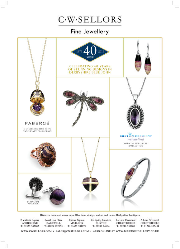 C.W SELLORSFine Jewellery19792019YEARSCELEBRATING 40 YEARSOF SI UNNING DI SIGNS INDERBYSHIRE BLUE JOHNFABERGEBUXTON CRESCENTHeritage TrustOFTICIAE EWILERYDiscover these and many more Blue John designs online and in our Derbyshire boutiques2 Victoria Square Royal Oak Place Crown Square 5 Spring Gardens 65 Low PavementCHESTERFIELDT: 01246 550200ASHBOURNET:01335 342002BAKEWELLT:01629 812155MATLOCKT:01629 581878BUXTONT:01298 24684Low PavementCHESTERFIELDT: 01246 555434www.cwSELLORS.COMSALESCWSELLORS.COMALSO ONLINE AT WWW.BLUEJOHNGALLERY CO.UK