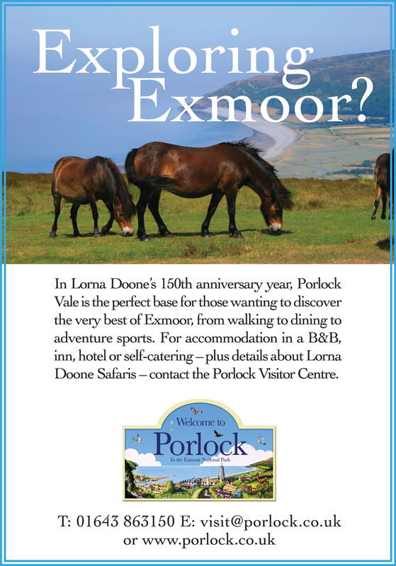 ExploringExmooIn Lorna Doone's 150th anniversary year, PorlockVale is the perfect base for those wanting to discoverthe very best of Exmoor, from walking to dining toadventure sports. For accommodation in a B&B,inn, hotel or self-catering- plus details about LornaDoone Safaris - contact the Porlock Visitor Centre.Welcome toPorlockIn the Exmoor Naonal ParkT: 01643 863150 E: visit@porlock.co.ukor www.porlock.co.uk