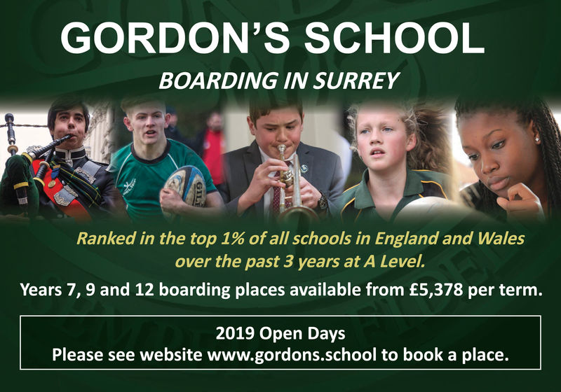 GORDON'S SCHOOLBOARDING IN SURREYRanked in the top 1% of all schools in England and Walesover the past 3 years at A LevelYears 7, 9 and 12 boarding places available from £5,378 per term.2019 Open DaysPlease see website www.gordons.school to book a place. GORDON'S SCHOOL BOARDING IN SURREY Ranked in the top 1 % of all schools in England and Wales over the past 3 years at A Level Years 7, 9 and 12 boarding places available from £5,378 per term. 2019 Open Days Please see website www.gordons.school to book a place.