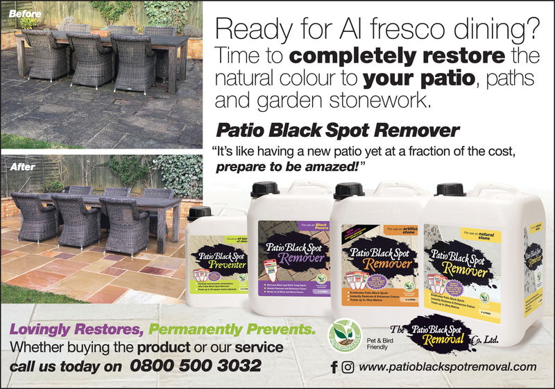 "BeforeReady for Al fresco dining?Time to completely restore thenatural colour to your patio, pathsand garden stonework.Patio Black Spot Remover""It's like having a new patio yet at a fraction of the cost,prepare to be amazed!""AfterPaioBlach SPoratoBlackSpa ckpotPatio Black SpotPuioBluck SoLovingly Restores, Permanently Prevents.Whether buying the product or our servicecall us today on 0800 500 3032Patio'BlackSpotRemovalLtdPet & BirdFriendlyf O www.patioblackspotremoval.corm Before Ready for Al fresco dining? Time to completely restore the natural colour to your patio, paths and garden stonework. Patio Black Spot Remover ""It's like having a new patio yet at a fraction of the cost, prepare to be amazed!"" After PaioBlach SPoratoBlackSpa ckpot Patio Black Spot PuioBluck So Lovingly Restores, Permanently Prevents. Whether buying the product or our service call us today on 0800 500 3032 Patio'BlackSpot Removal Ltd Pet & Bird Friendly f O www.patioblackspotremoval.corm"