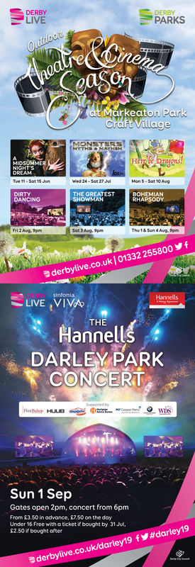 DERBYLIVEDERBYPARKSMarkeaMIDSUMMERNIGHT SWed 24Son 27Sat toAugTHE GREATESTBOHEMIANRHAPSODYDANCING12 AugThe1& Son 4 Aug.9pmderbylive.co.uk] 01332 255800  fsintoniaLIVE ,VIVATHEHannellDARLEY PARKCONCERTSun 1 SepGates open 2pm, concert from 6pmFrom £3.50 in advance, S7.50 on the dayUnder 16 Free with a ticket if bought by 31 Ju,S2.50 if bought after.derbylive.co.uk/darley19 fy#darley19 DERBY LIVE DERBY PARKS Markea MIDSUMMER NIGHT S Wed 24 Son 27 Sat to Aug THE GREATEST BOHEMIAN RHAPSODY DANCING 12 Aug The1& Son 4 Aug.9pm derbylive.co.uk ] 01332 255800  f sintonia LIVE ,VIVA THE Hannell DARLEY PARK CONCERT Sun 1 Sep Gates open 2pm, concert from 6pm From £3.50 in advance, S7.50 on the day Under 16 Free with a ticket if bought by 31 Ju, S2.50 if bought after .derbylive.co.uk / darley19 fy # darley19
