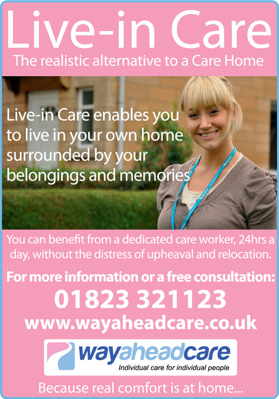 Live-in CareThe realistic alternative to a Care HomeLive-in Care enables youto live in your own homesurrounded by yourbelongings and memorieYou can benefit from a dedicated care worker, 24hrs aday, without the distress of upheaval and relocationFor more information or a free consultation:01823 321123www.wayaheadcare.co.ukwayaheadcareIndividual care for individual peopleBecause real comfort is at home.. Live-in Care The realistic alternative to a Care Home Live-in Care enables you to live in your own home surrounded by your belongings and memorie You can benefit from a dedicated care worker, 24hrs a day, without the distress of upheaval and relocation For more information or a free consultation: 01823 321123 www.wayaheadcare.co.uk wayaheadcare Individual care for individual people Because real comfort is at home..