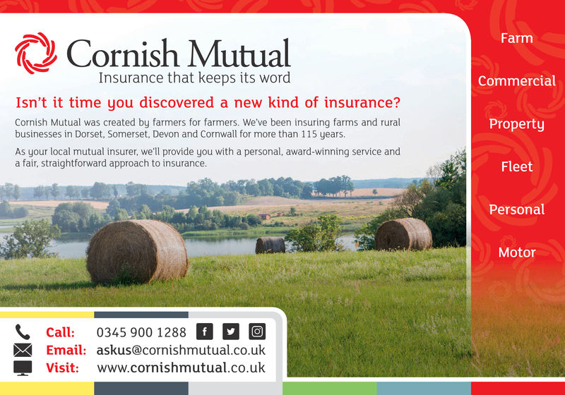 Cornish MutualFarmInsurance that keeps its wordCommercialIsn't it time you discovered a new kind of insurance?Cornish Mutual was created by farmers for farmers. We've been insuring farms and ruralbusinesses in Dorset, Somerset, Devon and Cornwall for more than 115 years.As your local mutual insurer, we'll provide you with a personal, award-winning service anda fair, straightforward approach to insurance.PropertyFleetPersonalMotorCall: 0345 900 1288 aEmail: askus@cornishmutual.co.ukVisit: www.cornishmutual.co.uk Cornish Mutual Farm Insurance that keeps its word Commercial Isn't it time you discovered a new kind of insurance? Cornish Mutual was created by farmers for farmers. We've been insuring farms and rural businesses in Dorset, Somerset, Devon and Cornwall for more than 115 years. As your local mutual insurer, we'll provide you with a personal, award-winning service and a fair, straightforward approach to insurance. Property Fleet Personal Motor Call : 0345 900 1288 a Email: askus@cornishmutual.co.uk Visit: www.cornishmutual.co.uk
