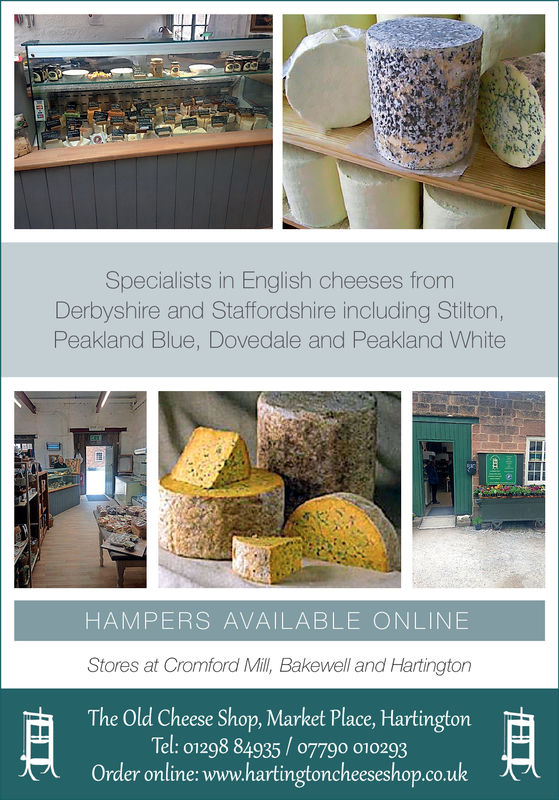 Specialists in English cheeses fromDerbyshire and Staffordshire including Stilton,Peakland Blue, Dovedale and Peakland WhiteHAMPERS AVAILABLE ONLINEStores at Cromford Mil, Bakewell and HartingtonThe Old Cheese Shop, Market Place, HartingtonTel: 01298 84935/07790 010293Order online: www.hartingtoncheeseshop.co.uk Specialists in English cheeses from Derbyshire and Staffordshire including Stilton, Peakland Blue, Dovedale and Peakland White HAMPERS AVAILABLE ONLINE Stores at Cromford Mil, Bakewell and Hartington The Old Cheese Shop, Market Place, Hartington Tel: 01298 84935/07790 010293 Order online: www.hartingtoncheeseshop.co.uk