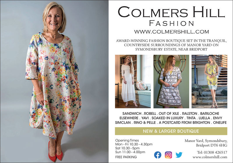 COLMERS HILLFASHIONwww.COLMERSHILL COMAWARD-WINNING FASHION BOUTIQUE SET IN THE TRANQUIL,COUNTRYSIDE SURROUNDINGS OF MANOR YARD ONSYMONDSBURY ESTATE, NEAR BRIDPORTSANDWICH. ROBELL OUT OF XILE RALSTON. BARILOCHEELSEWHERE. YAVI. SOAKED IN LUXURY TINTA. LUELLA ENVYSIMCLAN. RINO & PELLE. A POSTCARD FROM BRIGHTON. ONELIFENEW & LARGER BOUTIQUEOpening TimesMon Fri 10.30-4.30pmSat 10.30-5pmSun 11.00-4.00pmFREE PARKINGManor Yard, SymondsburyBridport DT6 6HGTel: 01308 426517www.colmershill.com0 COLMERS HILL FASHION www.COLMERSHILL COM AWARD-WINNING FASHION BOUTIQUE SET IN THE TRANQUIL, COUNTRYSIDE SURROUNDINGS OF MANOR YARD ON SYMONDSBURY ESTATE, NEAR BRIDPORT SANDWICH. ROBELL OUT OF XILE RALSTON. BARILOCHE ELSEWHERE. YAVI. SOAKED IN LUXURY TINTA. LUELLA ENVY SIMCLAN. RINO & PELLE. A POSTCARD FROM BRIGHTON. ONELIFE NEW & LARGER BOUTIQUE Opening Times Mon Fri 10.30-4.30pm Sat 10.30-5pm Sun 11.00-4.00pm FREE PARKING Manor Yard, Symondsbury Bridport DT6 6HG Tel: 01308 426517 www.colmershill.com 0