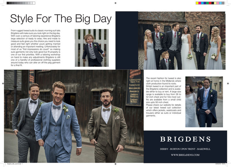 """Style For The Big DayFrom rugged twoed suits to classic morning suit tailsBrigdens will make sure you look right on the big dayWith over a century of tailoring experience Brigdensarge selection of ready to wear, Hire and made tomeasure suits gives you the choloe you need to lookgood and fool rnight whother youre getting marriedor attendling an important meeting. Unfortunately formost of us st impressions do count"""" so makingsure garments not only look good but fit properly isone of our first prioritios. With a taloring workshopon hand to make any adjustments Brigdens is staone of a handu of professional clothing suppliersaround today who can ater anoff the peg gamentfor a final fitThe recent fashion for tweed is alsoright at home in the Midlands wherecloth production found its rootsBrtish tweed is an important part ofthe Brigdens collection and is avaia-ble other to buy or rent. A large sizerange is available to buy from 36 t052 inch chest and for hire most out-ts are avalable from a smal chiksize upto 58 inch chest.Please check our website for detailsof our latest tweed sut collectionwhich offers jackets, waistcoats androusers either as suits or individualtsBRIGDENSDERBY-BURTON UPON TRENT-BAKEWELLWww.BRIGzDENS.COM Style For The Big Day From rugged twoed suits to classic morning suit tails Brigdens will make sure you look right on the big day With over a century of tailoring experience Brigdens arge selection of ready to wear, Hire and made to measure suits gives you the choloe you need to look good and fool rnight whother youre getting married or attendling an important meeting. Unfortunately for most of us st impressions do count """" so making sure garments not only look good but fit properly is one of our first prioritios. With a taloring workshop on hand to make any adjustments Brigdens is sta one of a handu of professional clothing suppliers around today who can ater anoff the peg gament for a final fit The recent fashion for tweed is also right at home in the Mid"""