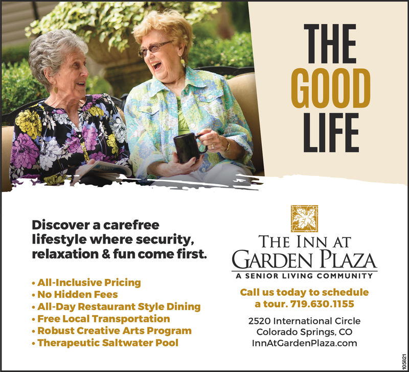 THE GOOD LIFEDiscover a carefree lifestyle where security, relaxation & fun come first.THE INN AT GARDEN PLAZAA SENIOR LIVING COMMUNITYAll-Inclusive PricingNo Hidden FeesAll-Day Restaurant Style DiningFree Local TransportationRobust Creative Arts ProgramTherapeutic Saltwater PoolCall us today to schedule a tour at 719.630.11552520 International CircleColorado Springs, COInnAtGardenPlaza.com