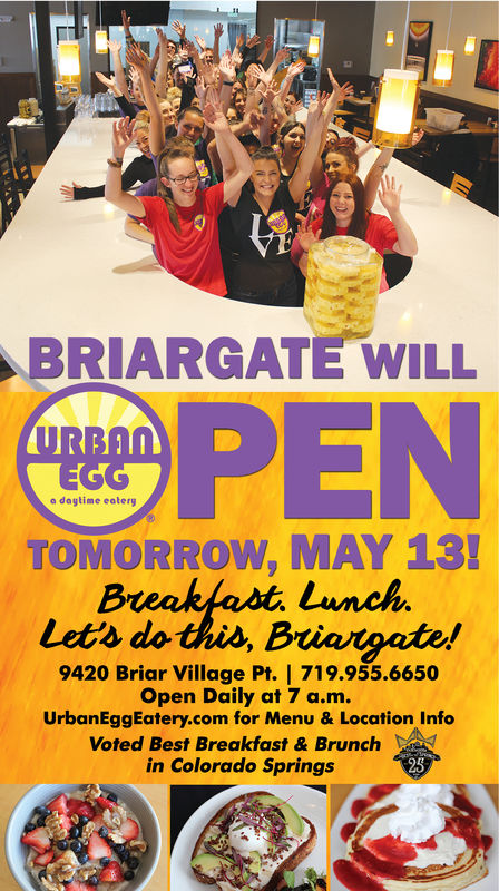BRIARGATE WILLPENo dagtime eateryTOMORROW, MAY13Lets do this, BLunch9420 Briar Village Pt. 719.955.6650Open Daily at 7 a.m.UrbanEggEatery.com for Menu & Location InfoVoted Best Breakfast & Brunchin Colorado Springs25 BRIARGATE WILL PEN o dagtime eatery TOMORROW, MAY13 Lets do this, B Lunch 9420 Briar Village Pt. 719.955.6650 Open Daily at 7 a.m. UrbanEggEatery.com for Menu & Location Info Voted Best Breakfast & Brunch in Colorado Springs 25