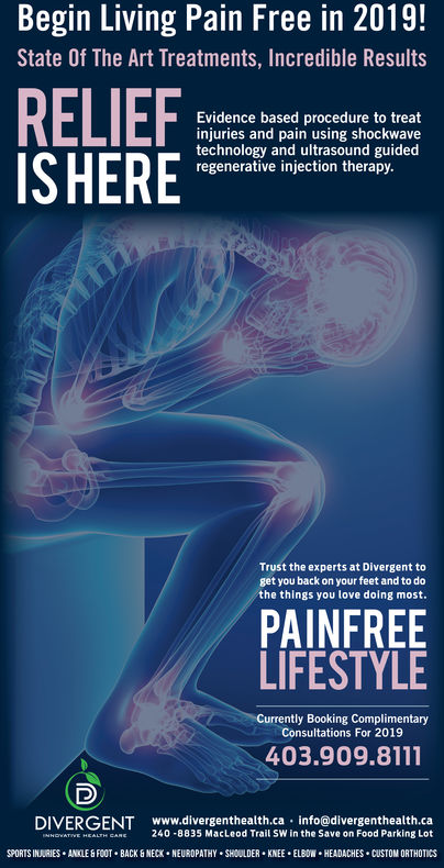 Begin Living Pain Free in 2019!State Of The Art Treatments, Incredible ResultsEvidence based procedure to treatinjuries and pain using shockwavetechnology and ultrasound guidedregenerative injection therapy.ISHERETrust the experts at Divergent toget you back on your feet and to dothe things you love doing most.PAINFREELIFESTYLECurrently Booking ComplimentaryConsultations For 2019403.909.8111DIVERGENT www.divergenthealth.ca info@divergenthealth.caEL CANE 240 8835 MacLeod Trail SW in the Save on Food Parking LotSPORTS INJURIES ANKLE&FOOT BACK&NECK NEURDPATHY SHOULDER KNEE ELBOW HEADACHES CUSTOM ORTHOTICS