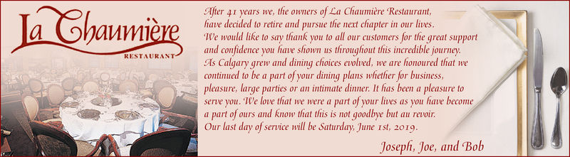 After 4 years we, the owners of La Chaumière Restaurant,fhave decided to retire and pursue the next chapter in our livesIWe would like to say thank you to all our customers for the great supportand confidence you have shown us throughout this incredible journeyAs Calgary grew and dining choices evolved, we are honoured that wecontinued to be a part of your dining plans whiether for business,pleasure, large parties or an intimate dinner. It has been a pleasure toserve you. We love that we were a part of your lives as you have becomea part of ours and know that this is not goodbye but au revoirOur last day of service will be Saturday, June ist, 2019RESTAURANTJosephi, Joe, and Bob After 4 years we, the owners of La Chaumière Restaurant, fhave decided to retire and pursue the next chapter in our lives IWe would like to say thank you to all our customers for the great support and confidence you have shown us throughout this incredible journey As Calgary grew and dining choices evolved, we are honoured that we continued to be a part of your dining plans whiether for business, pleasure, large parties or an intimate dinner. It has been a pleasure to serve you. We love that we were a part of your lives as you have become a part of ours and know that this is not goodbye but au revoir Our last day of service will be Saturday, June ist, 2019 RESTAURANT Josephi, Joe, and Bob