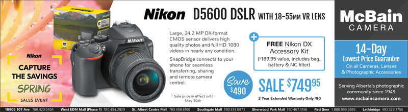 McBainNikon D5600 DSLR WITH 18-5MM VR LENSCAMERALarge, 24.2 MP DX-formatCMOS sensor delivers highquality photos and full HD 1080videos in nearly any conditionSnapBridge connects to yourphone for seamlesstransferring, sharingand remote cameracontrolNikonFREE Nikon DXAccessory Kit(18995 value, includes bagbattery & NC filter)14-DayNikonCAPTURETHE SAVINGSSPRINGLowest Price GuaranteeOn all Cameras, Lenses& Photographic AccessoriesSALE $749 9Serving Alberta's photographiccommunity since 1949www.mcbaincamera.com490Sale price in effect untiMay 30th2 Year Extended Warranty Only 90SALES EVENT0005 107 Ave 780 420.0404 West EOM Mall (Phase 1) 780 454 2929 St. Albert Centre Mall 780 458 6160 Southgate Mall 780 4340873 Sherwood Park Mall 780 467 4156 Red Deer 1.8889995885 Lethbridge 403 329.3755 McBain Nikon D5600 DSLR WITH 18-5MM VR LENS CAMERA Large, 24.2 MP DX-format CMOS sensor delivers high quality photos and full HD 1080 videos in nearly any condition SnapBridge connects to your phone for seamless transferring, sharing and remote camera control Nikon FREE Nikon DX Accessory Kit (18995 value, includes bag battery & NC filter) 14-Day Nikon CAPTURE THE SAVINGS SPRING Lowest Price Guarantee On all Cameras, Lenses & Photographic Accessories SALE $749 9 Serving Alberta's photographic community since 1949 www.mcbaincamera.com 490 Sale price in effect unti May 30th 2 Year Extended Warranty Only 90 SALES EVENT 0005 107 Ave 780 420.0404 West EOM Mall (Phase 1) 780 454 2929 St. Albert Centre Mall 780 458 6160 Southgate Mall 780 4340873 Sherwood Park Mall 780 467 4156 Red Deer 1.8889995885 Lethbridge 403 329.3755