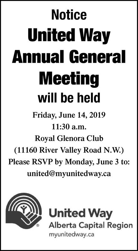 NoticeUnited WayAnnual GeneralMeetingwill be heldFriday, June 14, 201911:30 a.m.Royal Glenora Club(11160 River Valley Road N.W.)Please RSVP by Monday, June 3 to:united@myunitedway.caUnited WayAlberta Capital Regionmyunitedway.ca Notice United Way Annual General Meeting will be held Friday, June 14, 2019 11:30 a.m. Royal Glenora Club (11160 River Valley Road N.W.) Please RSVP by Monday, June 3 to: united@myunitedway.ca United Way Alberta Capital Region myunitedway.ca