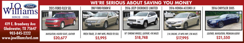 WE'RE SERIOUS ABOUT SAVING YOU MONEY2016 JEEP CHEROKEE LIMITEDFond2015 FORD FLEX SEL2016 HONDA ACCORD LX2016 CHRYSLER 300SilliamsSINCE 1936419 E. Broadway AveGladewater, TX 75647903-845-2222www.jowilliamsford.comMAVSGAOWN, HEATED SEATS, LEATHER$21,500FRESH TRADE, 31 HNY MPG, PRKED TO SELL18 CHROME WHELS, LEATHER 4IES2AL ENGINE 37 MPG HWY, 25K MILESLEATHER, NAVIGATION, PREMIUM AUDIO$21,550$18,748$5,99517,995 WE'RE SERIOUS ABOUT SAVING YOU MONEY 2016 JEEP CHEROKEE LIMITED Fond 2015 FORD FLEX SEL 2016 HONDA ACCORD LX 2016 CHRYSLER 300S illiams SINCE 1936 419 E. Broadway Ave Gladewater, TX 75647 903-845-2222 www.jowilliamsford.com MAVSGAOWN, HEATED SEATS, LEATHER $21,500 FRESH TRADE, 31 HNY MPG, PRKED TO SELL18 CHROME WHELS, LEATHER 4IES2AL ENGINE 37 MPG HWY, 25K MILES LEATHER , NAVIGATION , PREMIUM AUDIO $21,550 $18,748 $5,995 17,995