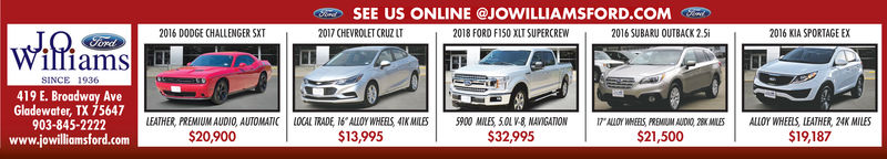 """SEE US ONLINE @JOWILLIAMSFORD COM017 CHEVROLET CRUZ2016 DODGE CHALLENGER SXT2018 FORD FI50 XLT SUPERCREW2016 SUBARU OUTBACK 2.Si2016 KIA SPORTAGE EXSINCE 1936419 E. Broadway AveGladewater, TX 75647903-845-2222www.jowilliomsford.comLEATHER, PREMIUM AUDIO, AUTOMATIC LOCAL TRADE, 16""""ALLOY WHEES 4MILES5900 MLES, 0L V-8 NAVIGATIONALLOY WHEELS, PREMIUM AUDNO, 2ElLOY WHEELS, LEATHER, 24K MILES$20,900$13,995S32,995$19,187S21,500 SEE US ONLINE @JOWILLIAMSFORD COM 017 CHEVROLET CRUZ 2016 DODGE CHALLENGER SXT 2018 FORD FI50 XLT SUPERCREW 2016 SUBARU OUTBACK 2.Si 2016 KIA SPORTAGE EX SINCE 1936 419 E. Broadway Ave Gladewater, TX 75647 903-845-2222 www.jowilliomsford.com LEATHER, PREMIUM AUDIO, AUTOMATIC LOCAL TRADE, 16""""ALLOY WHEES 4MILES 5900 MLES, 0L V-8 NAVIGATION ALLOY WHEELS, PREMIUM AUDNO, 2ElLOY WHEELS, LEATHER, 24K MILES $20,900 $13,995 S32,995 $19,187 S21,500"""