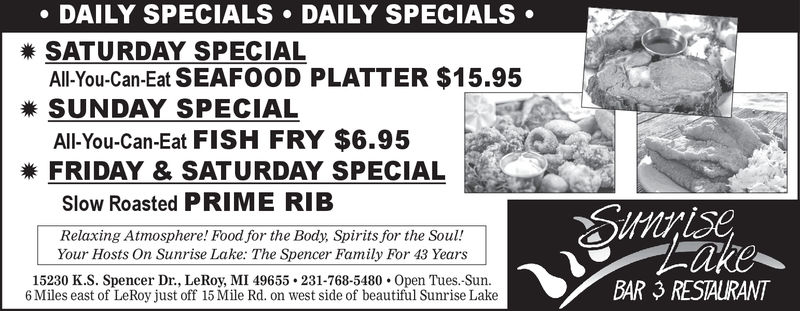 DAILY SPECIALS . DAILY SPECIALS .SATURDAY SPECIALAll-You-Can-Eat SEAFOOD PLATTER $15.95SUNDAY SPECIALAll-You-Can-Eat FISH FRY $6.95FRIDAY & SATURDAY SPECIALSlow Roasted PRIME RIBRelaxing Atmosphere! Food for the Body, Spirits for the Soul!Your Hosts On Sunrise Lake: The Spencer Family For 42 Years15230 K.S. Spencer Dr., LeRoy, M149655-231-768-5480 . 0pen Tues.-Sun.6 Miles east of LeRoy just off 15 Mile Rd. on west side of beautiful Sunrise LakeBAR 3 RESTAURANT