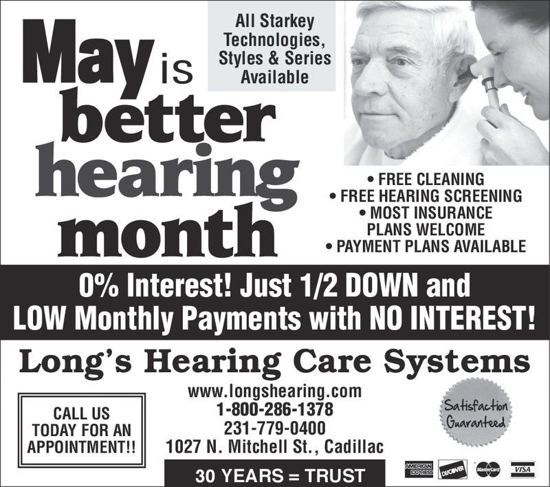 All StarkeyTechnologies,Styles & SeriesAvailablebétterhearingFREE CLEANINGFREE HEARING SCREENINGMOST INSURANCEPLANS WELCOMEPAYMENT PLANS AVAILABLE0% interest! Just 1/2 DOWN andLOW Monthly Payments with NO INTEREST!Long's Hearing Care Systemswww.longshearing.com1-800-286-1378231-779-0400SatisfactionGuaranteedCALL USTODAY FOR ANAPPOINTMENT!! 1027 N. Mitchell St., CadillacVISA30 YEARS TRUST All Starkey Technologies, Styles & Series Available   bétter hearing FREE CLEANING FREE HEARING SCREENING MOST INSURANCE PLANS WELCOME PAYMENT PLANS AVAILABLE 0 % interest ! Just 1/2 DOWN and LOW Monthly Payments with NO INTEREST! Long's Hearing Care Systems www.longshearing.com 1-800-286-1378 231-779-0400 Satisfaction Guaranteed CALL US TODAY FOR AN APPOINTMENT!! 1027 N. Mitchell St., Cadillac VISA 30 YEARS TRUST