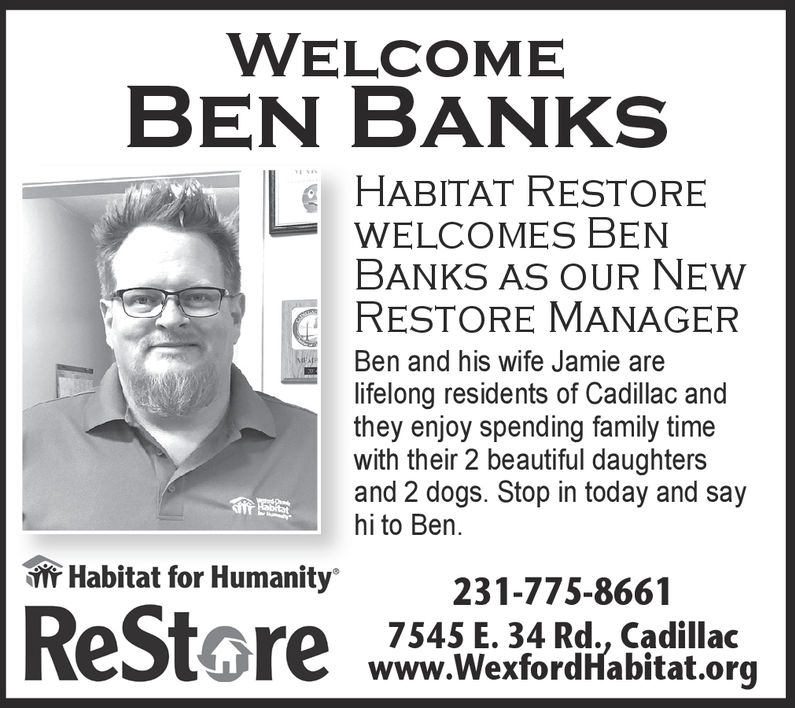 WELCOMEBEN BANKSHABITAT RESTOREWELCOMES BENBANKS AS OUR NEWRESTORE MANAGERBen and his wife Jamie arelifelong residents of Cadillac andthey enjoy spending family timewith their 2 beautiful daughtersand 2 dogs. Stop in today and sayhi to Ben.Habitat for Humanity231-775-86617545 E. 34 Rd., Cadillacwww.WexfordHabitat.org WELCOME BEN BANKS HABITAT RESTORE WELCOMES BEN BANKS AS OUR NEW RESTORE MANAGER Ben and his wife Jamie are lifelong residents of Cadillac and they enjoy spending family time with their 2 beautiful daughters and 2 dogs. Stop in today and say hi to Ben. Habitat for Humanity 231-775-8661 7545 E. 34 Rd., Cadillac www.WexfordHabitat.org