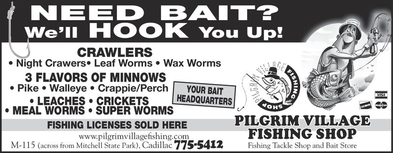 NEED BAIT?We'lI HOOK You Up!CRAWLERSe Night Crawers. Leaf Worms Wax Worms3 FLAVORS OF MINNOWSPike Walleye Crappie/Perch YOUR BAITHEADQUARTERSLEACHES CRICKETSMEAL WORMS SUPER WORMSPILGRIM VILLAGEFISHING SHOPFishing Tackle Shop and Bait StoreFISHING LICENSES SOLD HEREwww.pilgrimvillagefishing.comM-115 (across from Mitchell State Park), Cadillac 7755412 NEED BAIT? We'lI HOOK You Up! CRAWLERS e Night Crawers. Leaf Worms Wax Worms 3 FLAVORS OF MINNOWS Pike Walleye Crappie/Perch YOUR BAIT HEADQUARTERS LEACHES CRICKETS MEAL WORMS SUPER WORMS PILGRIM VILLAGE FISHING SHOP Fishing Tackle Shop and Bait Store FISHING LICENSES SOLD HERE www.pilgrimvillagefishing.com M-115 (across from Mitchell State Park), Cadillac 7755412
