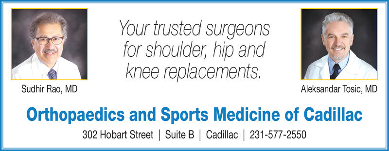 Your trusted surgeonsfor shoulder, hip andknee replacements.Sudhir Rao, MDAleksandar Tosic, MDOrthopaedics and Sports Medicine of Cadillac302 Hobart Street   Suite B   Cadillac   231-577-2550 Your trusted surgeons for shoulder, hip and knee replacements. Sudhir Rao, MD Aleksandar Tosic, MD Orthopaedics and Sports Medicine of Cadillac 302 Hobart Street   Suite B   Cadillac   231-577-2550