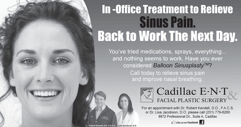 In -Office Treatment to RelieveSinus Pain.Back to Work The Next Day.You've tried medications, sprays, everythingand nothing seems to work. Have you everconsidered Balloon SinusplastyTM?Call today to relieve sinus painand improve nasal breathingCadillac E.N.TFACIAL PLASTIC SURGERYFor an appointment with Dr. Robert Kendell, D.O., FA.C.Sor Dr. Lisa Jacobson, D.O. please call (231) 779-62608872 Professional Dr., Suite A, Cadillacuike us on FacebookfLisa Jacobson Do