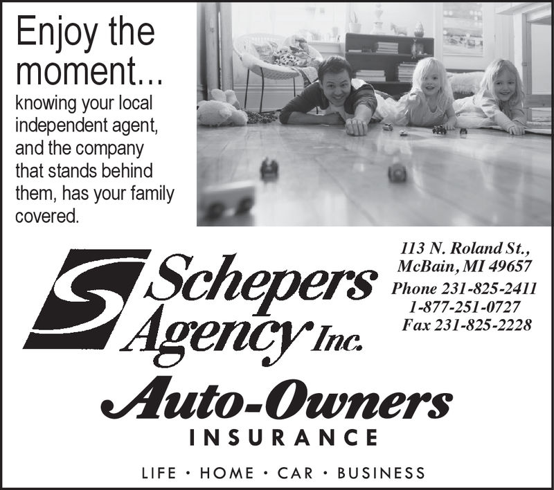 Enjoy themoment...knowing your localindependent agent,and the companythat stands behindthem, has your familycovered.Schepers113 N. Roland St.,McBain, MI 49657Phone 231-825-24111-877-251-0727encyInc Pax2314125-228Auto-OwnersINSU RANCELIFE HOME CAR BUSINESS