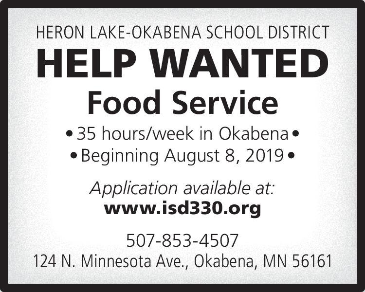 HERON LAKE-OKABENA SCHOOL DISTRICTHELP WANTEDFood Service35 hours/week in Okabena.Beginning August 8, 2019.Application available at:www.isd330.org507-853-4507124 N. Minnesota Ave., Okabena, MN 56161 HERON LAKE-OKABENA SCHOOL DISTRICT HELP WANTED Food Service 35 hours/week in Okabena. Beginning August 8, 2019. Application available at: www.isd330.org 507-853-4507 124 N. Minnesota Ave., Okabena, MN 56161