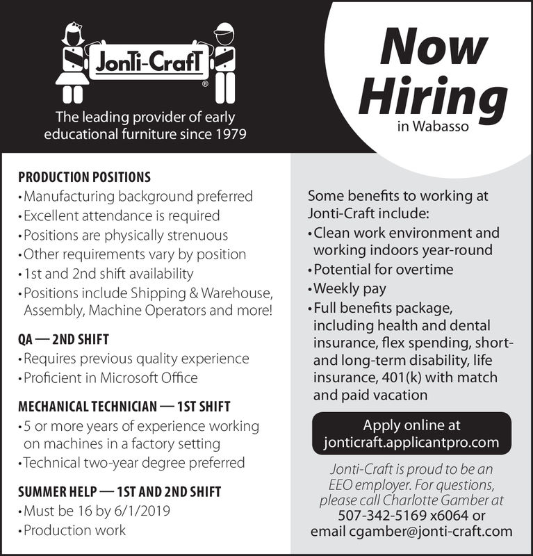 NowHiringJonli-CrafTThe leading provider of earlyeducational furniture since 1979PRODUCTION POSITIONS.Manufacturing background preferred.Excellent attendance is required.Positions are physically strenuous.Other requirements vary by position.1st and 2nd shift availability.Positions include Shipping & Warehouse,Assembly, Machine Operators and more!Some benefits to working atJonti-Craft include:Clean work environment andworking indoors year-roundPotential for overtime.Weekly pay. Full benefits package,including health and dentalinsurance, flex spending, short-and long-term disability, lifeinsurance, 401 (k) with matchand paid vacationQA 2ND SHIFTRequires previous quality experience.Proficient in Microsoft OfficeMECHANICAL TECHNICIAN1ST SHIFT.5 or more years of experience workingon machines in a factory settingTechnical two-year degree preferredSUMMER HELP 1ST AND 2ND SHIFT.Must be 16 by 6/1/2019.Production workApply online atjonticraft.applicantpro.comJonti-Craft is proud to be anEEO employer. For questions,please call Charlotte Gamber at507-342-5169 x6064 oremail cgamber@jonti-craft.com Now Hiring Jonli-CrafT The leading provider of early educational furniture since 1979 PRODUCTION POSITIONS .Manufacturing background preferred .Excellent attendance is required .Positions are physically strenuous .Other requirements vary by position .1st and 2nd shift availability .Positions include Shipping & Warehouse, Assembly, Machine Operators and more! Some benefits to working at Jonti-Craft include: Clean work environment and working indoors year-round Potential for overtime .Weekly pay . Full benefits package, including health and dental insurance, flex spending, short- and long-term disability, life insurance, 401 (k) with match and paid vacation QA 2ND SHIFT Requires previous quality experience .Proficient in Microsoft Office MECHANICAL TECHNICIAN1ST SHIFT .5 or more years of experience working on machines in a factory setting Technical two-year degree preferred SUMMER HELP 1