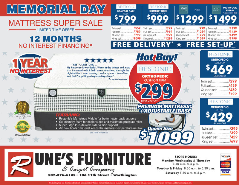 MEMORIAL DAYrercerRESTONICOMFORT CARE0CO MICRO COILHYBRIDPLUSH BURO TOPCOMFORT CARE$799 $999 $1299 $1499MATTRESS SUPER SALE LIMITED TIME OFFER559 Twin set1759 | Ful set1199.$1439$14991799999 Twin set239 | Ful set1299 Queen set1599 King setwin setFulset.. *969 | Ful set999 Queen set12 MONTHSNO INTEREST FINANCING*1099 King se1299 King setKing seFREE DELIVERY*  FREE SET-UPRESTONIORTHOPEDICEUROTOPRESTFUL RESTONICS469NOINTERESTthat I am used to it Ifind I sometimes sleep through thenight without even moving.I wake up much less oftenORTHOPEDICCUSHION FIRMQueen Setand feel I'm getting adequate derp sleep.Jo verifed ReviewerTwin set..$299Full set..439Queen set 469King set. 7290 ( 0Twin 2pc SetRESTONICPREMIUM MATTRESSLERES $429ORTHOPEDICIADJUSTABLE BASEFEATURINGe Restonic's Marvelous Middle for better lower back supporte Gel memory foam for cooler sleep and maximum pressure relief. Super Edge Plus delivers side to side support. Air flow border material keeps the mattress temperature neutralSueen SetTwin set...299Queen set $429King set699Queen Size$1099ComfortCareÐUNE'SFURNITURE2Mono oswoes ou & ThursdayogomSTORE HOURS:8:30 am. to 5 p.m,Tuesday & Friday 8:30 a.m, to 6:30 p.m.Saturday 8:30 a.m. to 5 p.m.507-376-6145 106 11th Street Worthington MEMORIAL DAYrercer RESTONI COMFORT CARE 0 CO MICRO COIL HYBRID PLUSH BURO TOP COMFORT CARE $799 $999 $1299 $1499 MATTRESS SUPER SALE  LIMITED TIME OFFER 559 Twin set 1759 | Ful set 1199 . $ 1439 $1499 1799 999 Twin set  239 | Ful set 1299 Queen set 1599 King set win set Fulset .. * 969 | Ful set 999 Queen set 12 MONTHS NO INTEREST FINANCING* 1099 King se 1299 King set King se FREE DELIVERY *  FREE SET - UP   RESTONI ORTHOPEDIC EUROTOP RESTFUL RESTONIC S469 NOINTEREST that I am used to it Ifind I sometimes sleep through the night without even moving.I wake up much less often ORTHOPEDIC CUSHION FIRM Queen Set and feel I'm getting adequate derp sleep. Jo verifed Reviewer Twin set..$299 Full set..439 Queen set 469 King set. 729 0 ( 0 Twin 2p