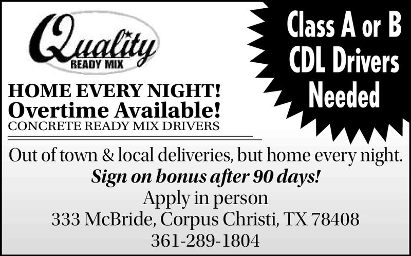 Class A or BCDL DriversNeededaitREADY MIXHOME EVERY NIGHT!Overtime Available!CONCRETE READY MIX DRIVERSOut of town & local deliveries, but home every night.Sign on bonus after 90 days!Apply in person333 McBride, Corpus Christi, TX 78408361-289-1804