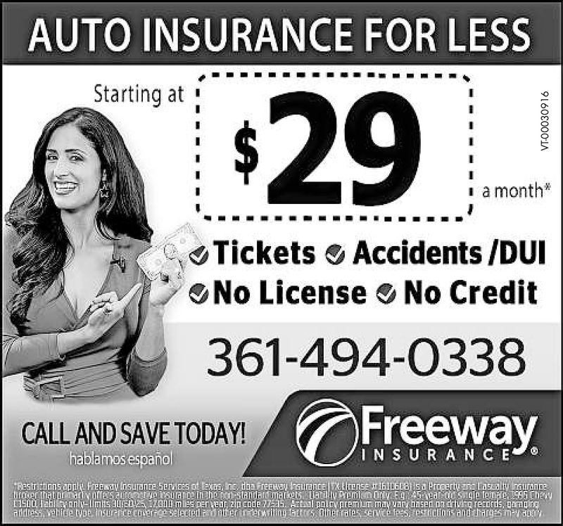 AUTO INSURANCE FOR LESSStarting at ;$29ia monthTickets Accidents /DUNo License No Credit361-494-0338FreewayCALL AND SAVE TODAY!hablamos españolIN S U R A NC Eisn0 Haill vanty lims AEDufress vallide ype insriceememes per ear, z0 cnd epolDarpmiun mayvay hnsed on grtvrg reanris, unndseleclontenneewiltinu aro ahen aes enveafees.rosriclinns and argsmauau